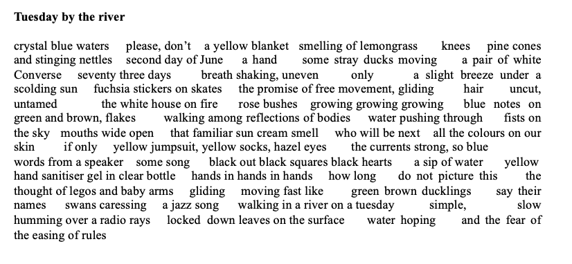 Title: Tuesday by the river       poem: crystal blue waters     please, don't    a yellow blanket   smelling of lemongrass       knees     pine cones and stinging nettlessecond day of June a hand     some stray ducks moving     a pair of white Converse     seventy three days breath shaking, unevenonly      a slight breeze under a scolding sun     fuchsia stickers on skatesthe promise of free movement, glidinghair uncut, untamed     the white house on firerose bushes    growing growing growingblue notes on green and brown, flakeswalking among reflections of bodies     water pushing through      fists on the sky   mouths wide open     that familiar sun cream smell     who will be next    all the colours on our skin    if only     yellow jumpsuit, yellow socks, hazel eyesthe currents strong, so blue    words from a speaker    some song      black out black squares black hearts       a sip of water yellow  hand sanitiser gel in clear bottle     hands in hands in hands     how long   do not picture this     the thought of legos and baby arms     gliding     moving fast likegreen brown ducklings     say their names      swans caressing     a jazz song      walking in a river on a tuesday simple, slow humming over a radio rays locked  down leaves on the surface     water hoping     and the fear of the easing of rules
